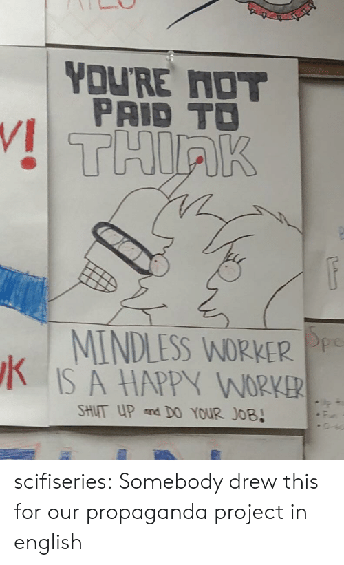 Propaganda: YOU'RE NOT  PAID TO  THIRK  MINDLESS WORKER Pp  IS A HAPPY WORKER  SHUT UP and D0 YOUR JOB! scifiseries:  Somebody drew this for our propaganda project in english