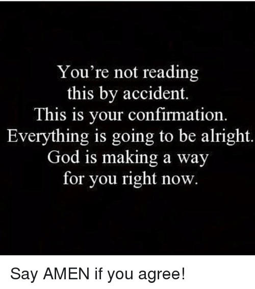 God, Memes, and Alright: You're not reading  this by accident.  This is your confirmation  Everything is going to be alright  God is making a way  for you right now Say AMEN if you agree!