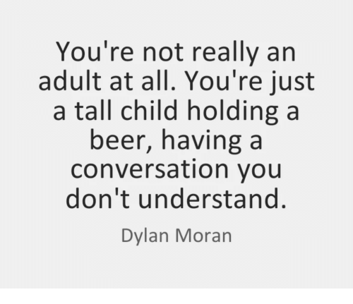 Beer, Adult, and All: You're not really an  adult at all. You're just  a tall child holding a  beer, having a  conversation you  don't understand.  Dylan Moran