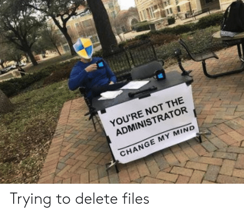 Change My: YOU'RE NOT THE  ADMINISTRATOR  CHANGE MY MIND Trying to delete files