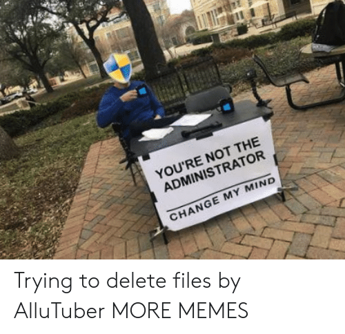 Change My: YOU'RE NOT THE  ADMINISTRATOR  CHANGE MY MIND Trying to delete files by AlluTuber MORE MEMES