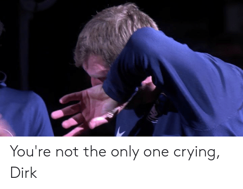 not the only one: You're not the only one crying, Dirk