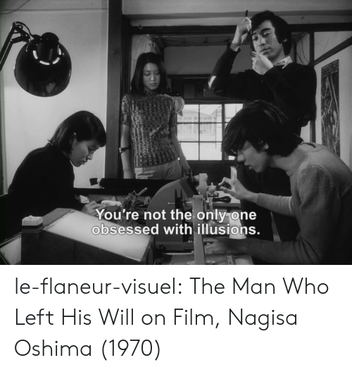 not the only one: You're not the only one  obsessed with illusions. le-flaneur-visuel:  The Man Who Left His Will on Film, Nagisa Oshima (1970)