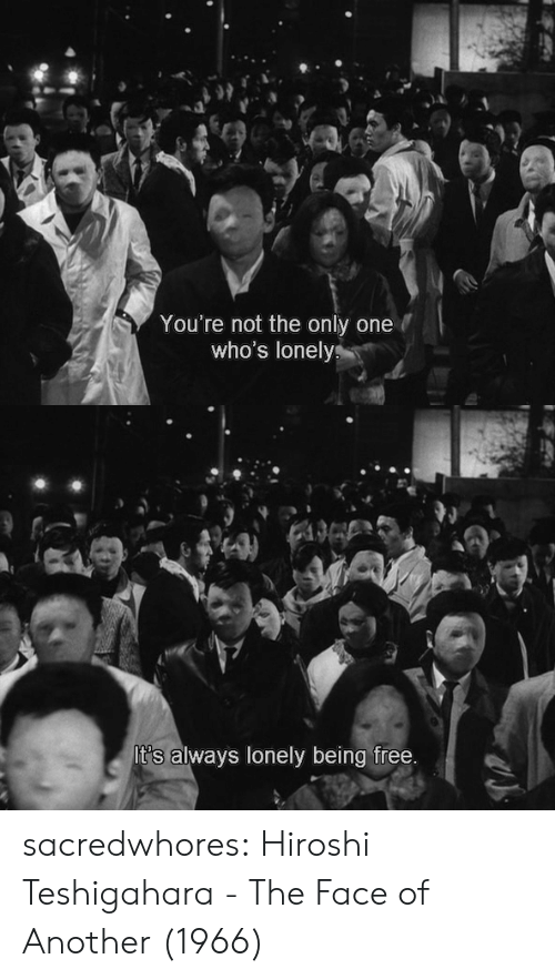 not the only one: You're not the only one  who's lonelys   It's always lonely being free. sacredwhores:    Hiroshi Teshigahara - The Face of Another (1966)
