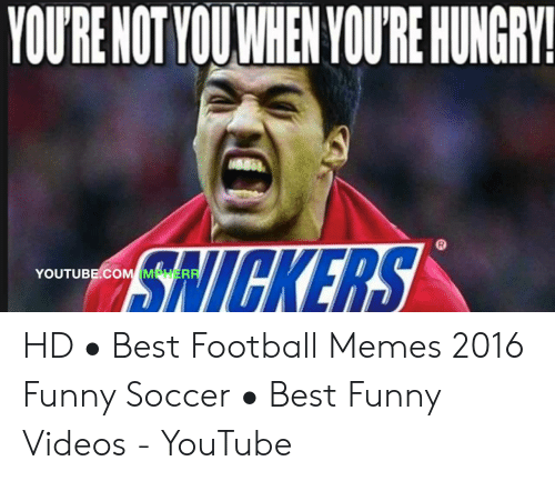 funny soccer: YOURE NOT VOUWHEN YOURE HUNGRY!  NICKERS  YOUTUBE.COM M LİER HD • Best Football Memes 2016 Funny Soccer • Best Funny Videos - YouTube