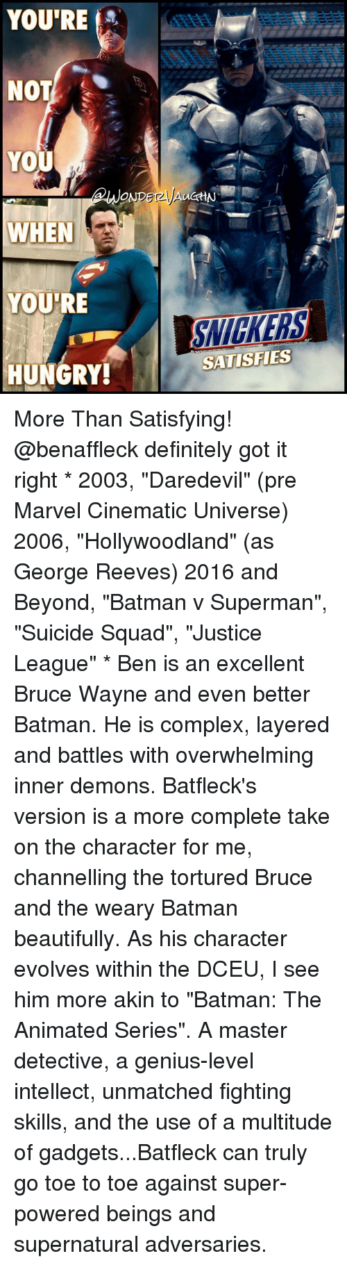 """Reev: YOU'RE  NOT  YOU  WHEN  YOURE  HUNGRY!  GHN  SATISFIES More Than Satisfying! @benaffleck definitely got it right * 2003, """"Daredevil"""" (pre Marvel Cinematic Universe) 2006, """"Hollywoodland"""" (as George Reeves) 2016 and Beyond, """"Batman v Superman"""", """"Suicide Squad"""", """"Justice League"""" * Ben is an excellent Bruce Wayne and even better Batman. He is complex, layered and battles with overwhelming inner demons. Batfleck's version is a more complete take on the character for me, channelling the tortured Bruce and the weary Batman beautifully. As his character evolves within the DCEU, I see him more akin to """"Batman: The Animated Series"""". A master detective, a genius-level intellect, unmatched fighting skills, and the use of a multitude of gadgets...Batfleck can truly go toe to toe against super-powered beings and supernatural adversaries."""