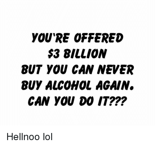 Funny, Lol, and Alcohol: YOU'RE OFFERED  $3 BILLION  BUT YOU CAN NEVER  BUY ALCOHOL AGAIN.  CAN YOU DO IT??? Hellnoo lol