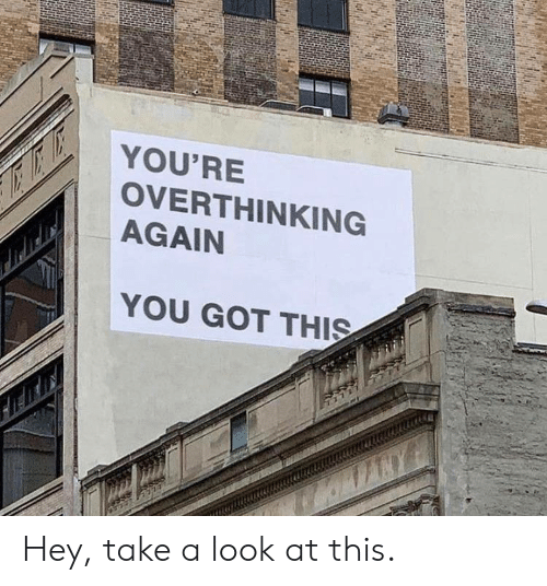 Got This: YOU'RE  OVERTHINKING  AGAIN  YOU GOT THIS Hey, take a look at this.