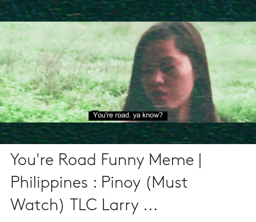 You Re Meme: You're road. ya know? You're Road Funny Meme | Philippines : Pinoy (Must Watch) TLC Larry ...