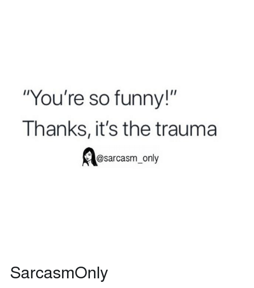 """Funny, Memes, and Sarcasm: """"You're so funny!""""  Thanks, it's the trauma  @sarcasm only SarcasmOnly"""
