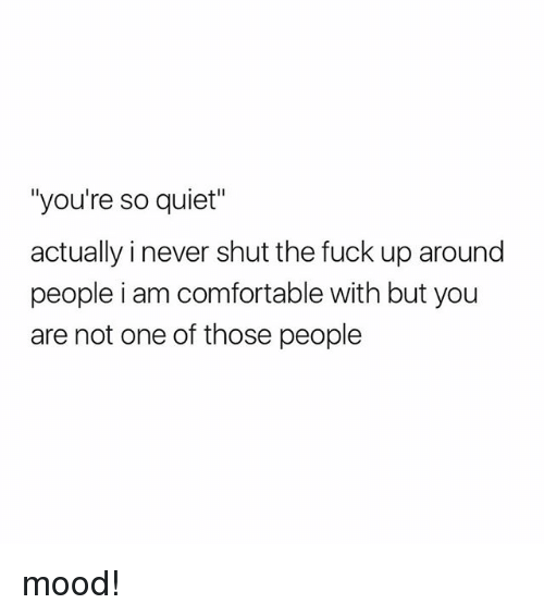 "Comfortable, Mood, and Fuck: ""you're so quiet  actually i never shut the fuck up around  people i am comfortable with but you  are not one of those people mood!"