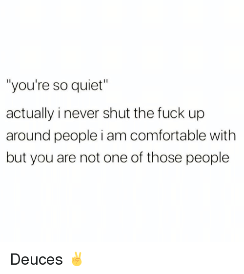 """Comfortable, Memes, and Fuck: """"you're so quiet""""  actually i never shut the fuck up  around people i am comfortable with  but you are not one of those people Deuces ✌️"""