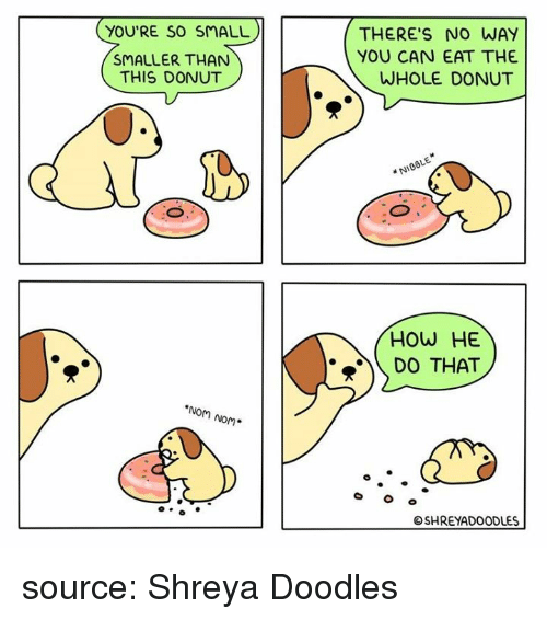 How, Source, and Can: YOU'RE SO SMALL  SMALLER THAN  THIS DONUT  THERE'S NO WAY  YOU CAN EAT THE  WHOLE DONUT  NIOBLE  HOW HE  D THAT  NoM Nom*  SHREYADOODLES source: Shreya Doodles