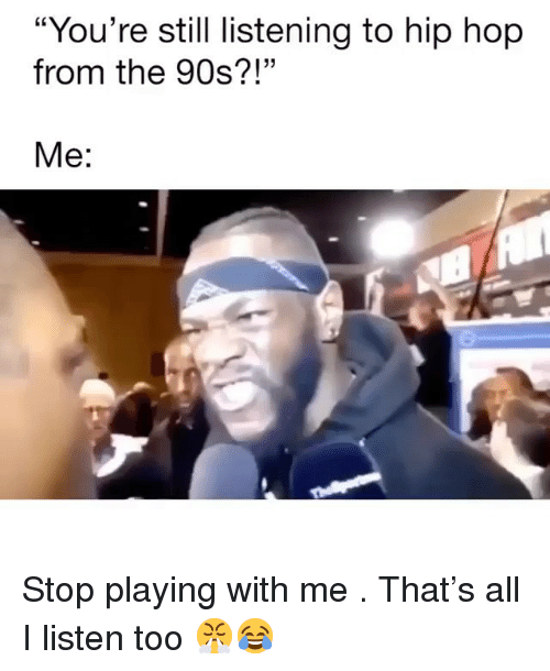 """Stop Playing: """"You're still listening to hip hop  from the 90s?!""""  Me: Stop playing with me . That's all I listen too 😤😂"""