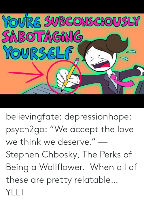 "Gif, Love, and Stephen: YOURE SUBCONSCOUSLY  SABOTAGING  YOURSELF believingfate:  depressionhope:  psych2go: ""We accept the love we think we deserve."" ― Stephen Chbosky, The Perks of Being a Wallflower.  When all of these are pretty relatable…    YEET"