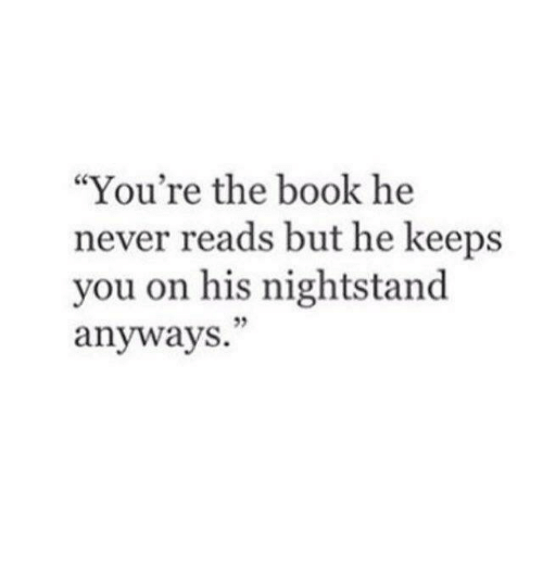 "nightstand: ""You're the book he  never reads but he keeps  you on his nightstand  anyways.  95"