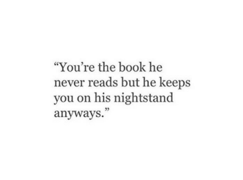 "nightstand: ""You're the book he  never reads but he keeps  you on his nightstand  anyways."""