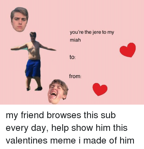 valentines meme: you're the jere to my  miah  to  from