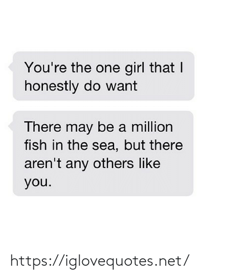 Arent: You're the one girl that I  honestly do want  There may be a million  fish in the sea, but there  aren't any others like  you. https://iglovequotes.net/