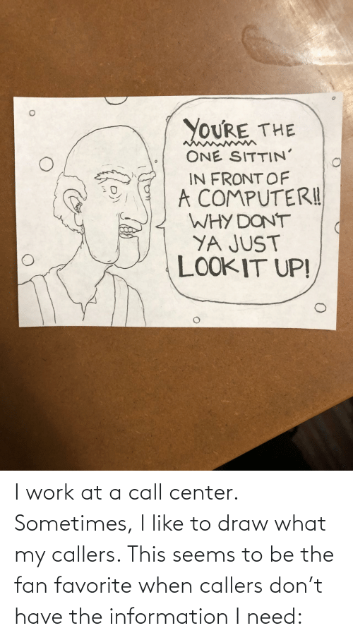Work, Information, and One: YOURE THE  ONE SITTIN'  IN FRONT OF  A COMPUTERI!  WHY DONT  YA JUST  LOOKIT UP! I work at a call center. Sometimes, I like to draw what my callers. This seems to be the fan favorite when callers don't have the information I need: