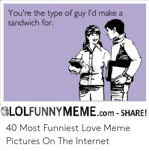 New Love Memes: You're the type of guy I'd make a  sandwich for  OLOLFUNNYMEME.com-SHARE! 40 Most Funniest Love Meme Pictures On The Internet