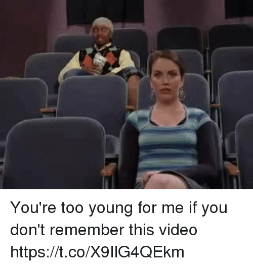 Video, Girl Memes, and Remember: You're too young for me if you don't remember this video https://t.co/X9IlG4QEkm