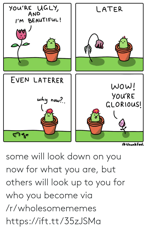 Glorious: you'RE UGLY,  AND  LATER  I'M BEAUTIFUL!  EVEN LATERER  wow!  you'RE  GLORIOUS!  why now?.  Qthunkfool some will look down on you now for what you are, but others will look up to you for who you become via /r/wholesomememes https://ift.tt/35zJSMa