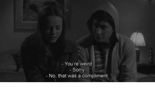 Sorry, Weird, and Youre: - You're weird.  - Sorry.  No, that was a compliment.