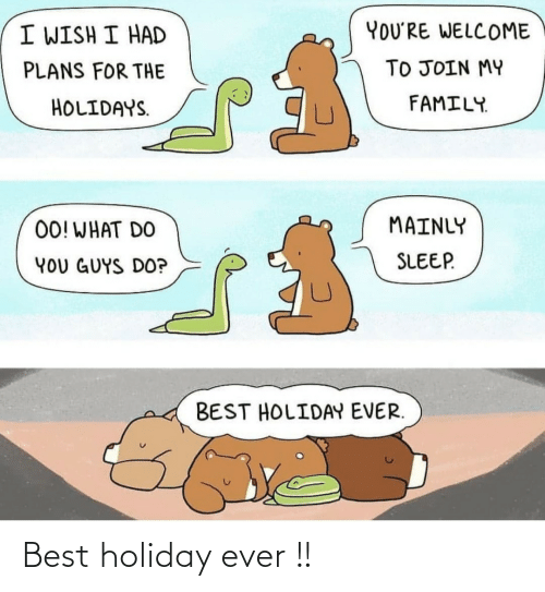 holiday: YOU'RE WELCOME  I WISH I HAD  TO JOIN MY  PLANS FOR THE  FAMILY.  HOLIDAYS.  MAINLY  00! WHAT DO  SLEEP.  YOU GUYS DO?  BEST HOLIDAY EVER. Best holiday ever !!
