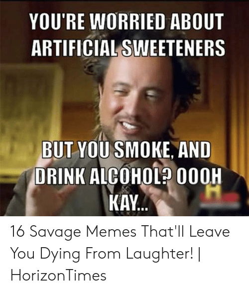 You Re Meme: YOU'RE WORRIED ABOUT  ARTIFICIAL SWEETENERS  BUT YOU SMOKE, AND  DRINK ALCOHOL 000H  KAY 16 Savage Memes That'll Leave You Dying From Laughter! | HorizonTimes