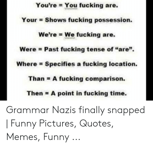 """Grammar Nazi Meme: You're You fucking are.  Your Shows fucking possession.  We're We fucking are.  Were Past fucking tense of """"are""""  Specifies a fucking location  Where  Than A fucking comparison.  Then A point in fucking time. Grammar Nazis finally snapped 