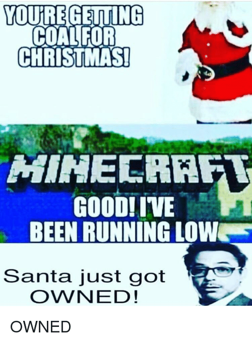 Christmas, Good, and Santa: YOUREGETING  COALFOR  CHRISTMAS!  HINECRAFT  GOOD! IVE  BEEN RUNNING LOWW  Santa just got  OWNED!