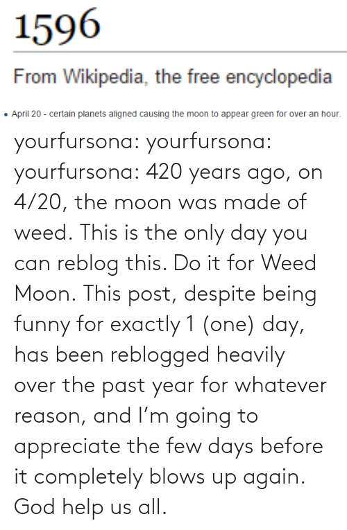 the moon: yourfursona: yourfursona:  yourfursona: 420 years ago, on 4/20, the moon was made of weed. This is the only day you can reblog this. Do it for Weed Moon.  This post, despite being funny for exactly 1 (one) day, has been reblogged heavily over the past year for whatever reason, and I'm going to appreciate the few days before it completely blows up again. God help us all.