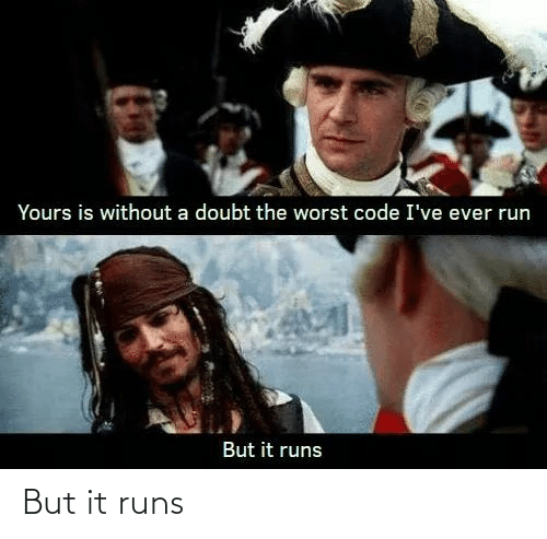 Doubt: Yours is without a doubt the worst code I've ever run  But it runs But it runs
