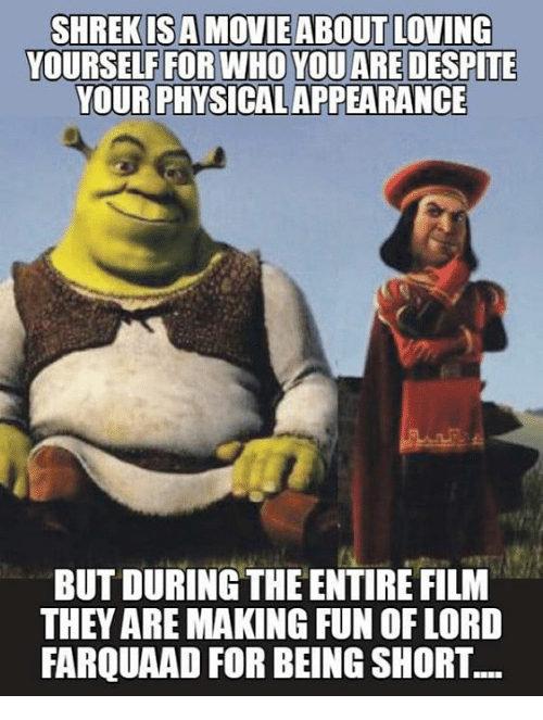 farquaad: YOURSELF FOR WHO YOU ARE DESPITE  YOUR PHYSICAL APPEARANCE  BUT DURING THE ENTIRE FILM  THEY ARE MAKING FUN OF LORD  FARQUAAD FOR BEING SHORT.