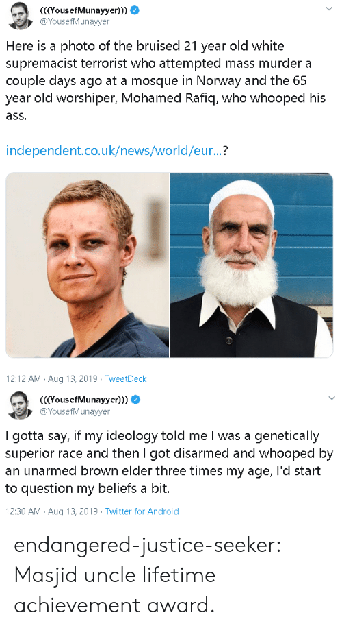 Ideology: YousefMunayyer)))  @YousefMunayyer  Here is a photo of the bruised 21 year old white  supremacist terrorist who attempted mass murder a  couple days ago at a mosque in Norway and the 65  year old worshiper, Mohamed Rafiq, who whooped his  ass.  independent.co.uk/news/world/eur...?  12:12 AM Aug 13, 2019 TweetDeck   (YousefMunayyer)))  @YousefMunayyer  I gotta say, if my ideology told me I was a genetically  superior race and then I got disarmed and whooped by  an unarmed brown elder three times my age, l'd start  to question my beliefs a bit.  12:30 AM Aug 13, 2019 Twitter for Android endangered-justice-seeker:   Masjid uncle lifetime achievement award.