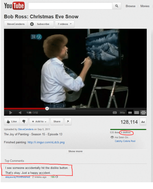 episode 13: YouTube  Bob Ross: Christmas Eve Snow  Stevecenders O Subscribe  7 videos  D 1:08  13:52  Like Add to Share  Uploaded by SteveCenders on Sep 5, 2011  The Joy of Painting Season 15 Episode 13  Finished painting: http://i.imgur.com/KLdcb.png  Show more  Top Comments  I see someone accidentally hit the dislike button.  That's okay. Just a happy accident  stay away fromtheshed 2 Weeks ago  195  Browse  Movies  128,114  4 dislikes  As Seen On:  Catchy Colors Pool