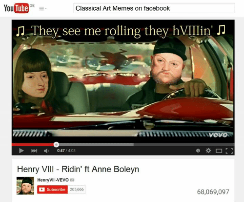 DeMarcus Cousins, Facebook, and Memes: YouTube cFB  Tube  Classical Art Memes on facebook  OThey see me rolling they hVIIIin' JJ  myeVO  0:47 /4:03  Henry VIII - Ridin' ft Anne Boleyn  HenryVill-VEVO  Subscribe  205,666  68,069,097