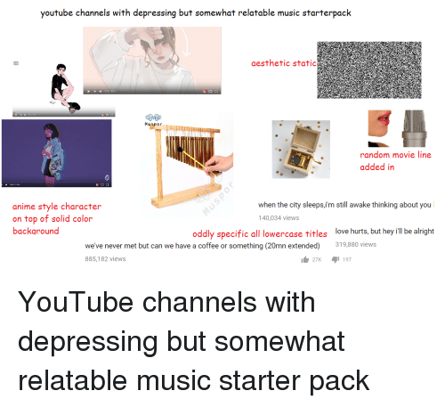 movie line: youtube channels with depressing but somewhat relatable music starterpack  aesthetic static  Muspor  random movie line  added in  anime style character  on top of solid color  backaround  when the city sleeps,im still awake thinking about you  40,034 views  oddly specific all lowercase titles love hurts, but hey ill be alright  we've never met but can we have a coffee or something (20mn extended) 319,880 views  885,182 views  27K 1 197 YouTube channels with depressing but somewhat relatable music starter pack
