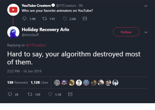 Animators: YouTube Creators@YTCreators 8h  Who are your favorite animators on YouTube?  1.9K  t 119 2.6K  Holiday Recovery Arlo  @ArloStuff  Follow  Replying to@YTCreators  Hard to say, your algorithm destroyed most  of them.  2:32 PM-16 Jan 2019  130 Retweets 1,128 Likes  .本349.  :930  28 t130 1.1K
