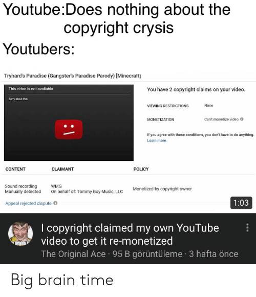 Tommy Boy: Youtube:Does nothing about the  copyright crysis  Youtubers:  Tryhard's Paradise (Gangster's Paradise Parody) [Minecratt  You have 2 copyright claims on your video  This video is not available  Somy about that.  None  VIEWING RESTRICTIONS  Can't monetize video  MONETIZATION  If you agree with these conditions, you don't have to do anything  Learn more  CONTENT  CLAIMANT  POLICY  Sound recording  Manually detected  WMG  Monetized by copyright owner  On behalf of: Tommy Boy Music, LLC  1:03  Appeal rejected dispute  I copyright claimed my own YouTube  video to get it re-monetized  The Original Ace95 B görüntüleme 3 hafta önce  Original Big brain time