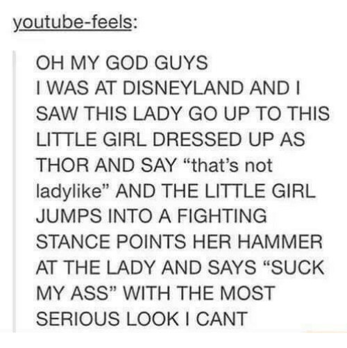 "The Littl: youtube-feels  OH MY GOD GUYS  I WAS AT DISNEYLAND AND I  SAW THIS LADY GO UP TO THIS  LITTLE GIRL DRESSED UP AS  THOR AND SAY ""that's not  ladylike"" AND THE LITTLE GIRL  JUMPS INTO A FIGHTING  STANCE POINTS HER HAMMER  AT THE LADY AND SAYS ""SUCK  MY ASS"" WITH THE MOST  SERIOUS LOOKI CANT"