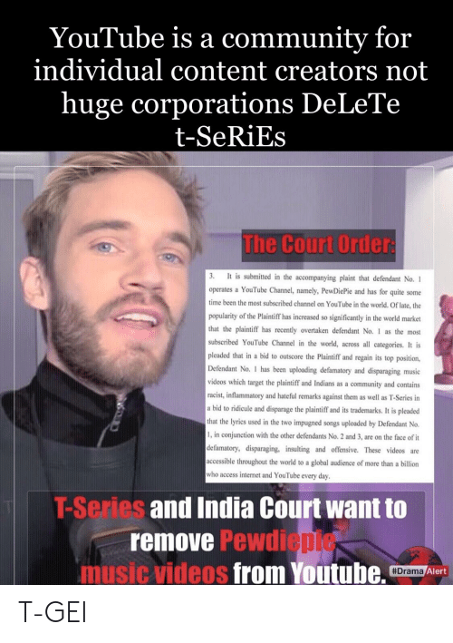 Community, Internet, and Music: YouTube is a community for  individual content creators not  huge corporations DeLeTe  t-SeRiEs  The Court Order  in the accompanying plaint that defendant No. 1  operates a YouTube Channel, namely, PewDiePie and has for quite some  time been the most subscribed channel on YouTube in the world. Of late, the  popularity of the Plaintiff has increased so significantly in the world market  that the plaintiff has recently overtaken defendant No. 1 as the most  subscribed YouTube Channel in the world, across all categories. It is  pleaded that in a bid to outscore the Plaintiff and regain its top position,  Defendant No. I has been uploading defamatory and disparaging  videos which target the plaintiff and Indians as a community and contains  racist, inflammatory and hateful remarks against them as well as T-Series in  a bid to ridicule and disparage the plaintiff and its trademarks. It is pleaded  that the lyries used in the two impugned songs uploaded by Defendant No.  1, in conjunction with the other defendants No. 2 and 3, are on the face of it  lefamatory, disparaging, insulting and offensive. These videos are  accessible throughout the world to a global audience of more than a billion  who access internet and YouTube every day.  music  T-Series and India Court want to  remove Pewdi  epie  music videos from Youtube. r/  Drama  Alert T-GEI