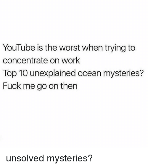Memes, The Worst, and youtube.com: YouTube is the worst when trying to  concentrate on work  Top 10 unexplained ocean mysteries?  Fuck me go on then unsolved mysteries?