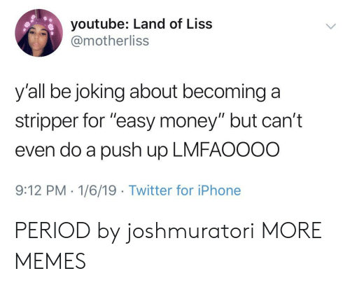 """stripper: youtube: Land of Liss  @motherliss  y'all be joking about becominga  stripper for """"easy money"""" but can't  even do a push up LMFAOOOO  9:12 PM-1/6/19 Twitter for iPhone PERIOD by joshmuratori MORE MEMES"""