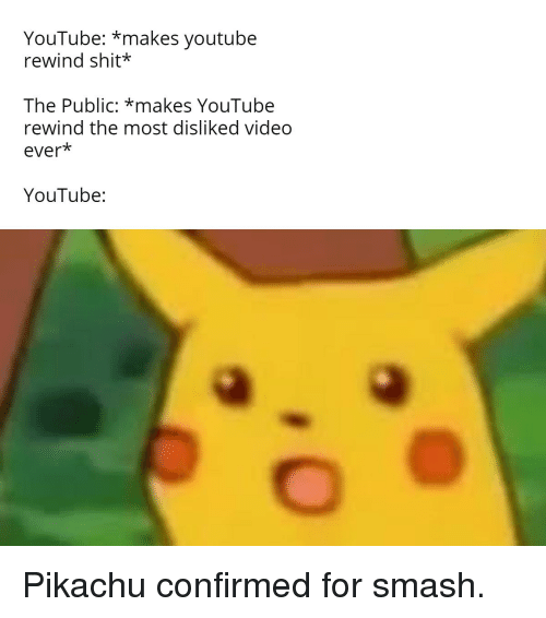 Pikachu, Shit, and Smashing: YouTube: *makes youtube  rewind shit*  The Public: *makes YouTube  rewind the most disliked video  ever*  YouTube: