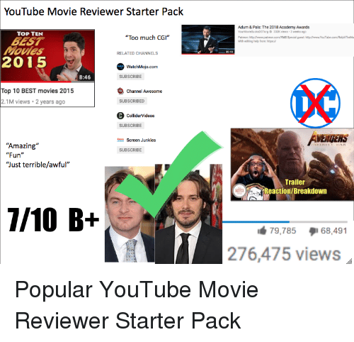 """Screen Junkies: YouTube Movie Reviewer Starter Pack  Adum & Pals:The 2018 Academy Awards  TOP TEN  """"Too much CGI""""  BEST  Movles  2015  RELATED CHANNELS  WatchMojo.com  8:46  SUBSCRIBE  Top 10 BEST movies 2015  2.1M views 2 years ago  Channel Awesome  SUBSCRIBED  C ColliderVideos  SUBSCRIBE  VENGERS  Screen Junkies  """"Amazing""""  """"Fun""""  """"Just terrible/awful""""  SUBSCRIBE  Trailer  Reaction/Breakdown  79,785  68,491  276,475 views"""