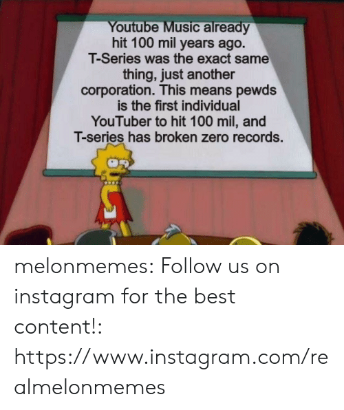 Instagram, Music, and Tumblr: Youtube Music already  hit 100 mil years ago.  T-Series was the exact same  thing, just another  corporation. This means pewds  is the first individual  YouTuber to hit 100 mil, and  T-series has broken zero records. melonmemes:  Follow us on instagram for the best content!: https://www.instagram.com/realmelonmemes