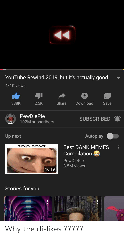 Memes Compilation: YouTube Rewind 2019, but it's actually good  481K views  Share  Download  388K  2.5K  Save  PewDiePie  SUBSCRIBED  102M subscribers  Autoplay  Up next  t op t ext  Best DANK MEMES  Compilation  PewDiePie  3.5M views  16:19  Stories for you  SA Why the dislikes ?????