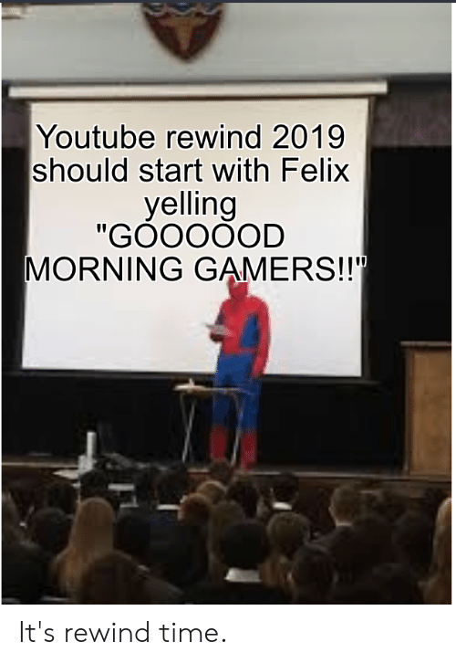 """youtube.com, Time, and Felix: Youtube rewind 2019  should start with Felix  yelling  """"GOOOOOD  MORNING GAMERS!! It's rewind time."""